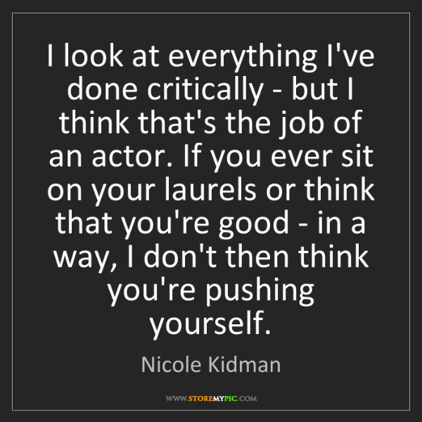 Nicole Kidman: I look at everything I've done critically - but I think...
