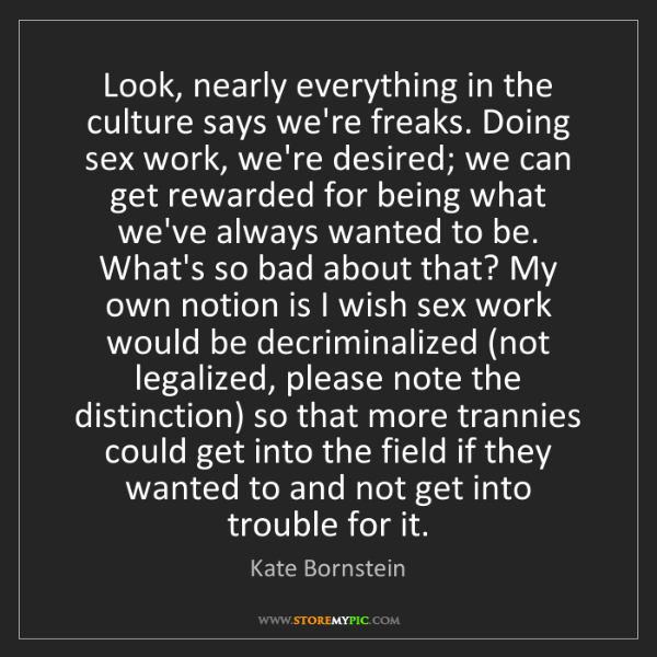 Kate Bornstein: Look, nearly everything in the culture says we're freaks....