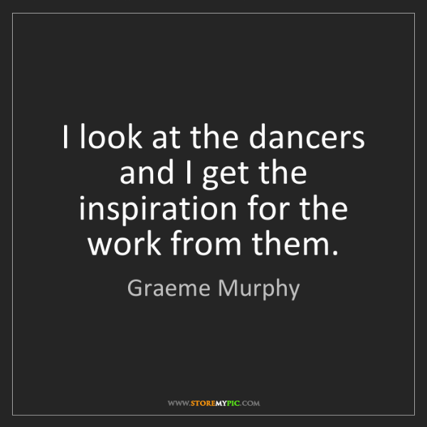 Graeme Murphy: I look at the dancers and I get the inspiration for the...