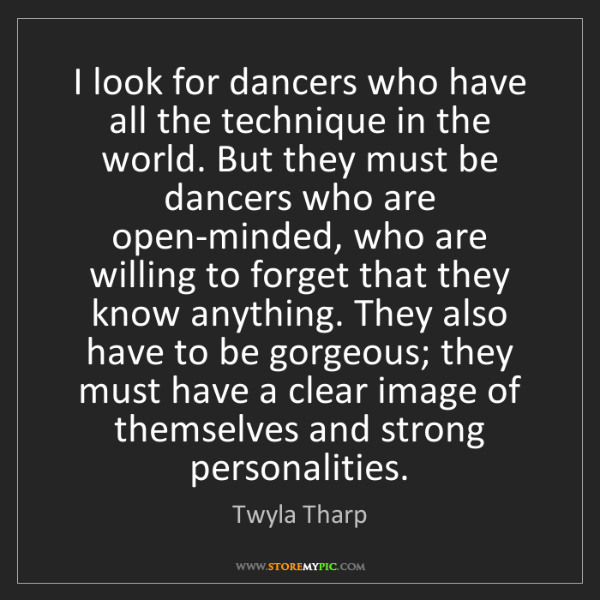 Twyla Tharp: I look for dancers who have all the technique in the...
