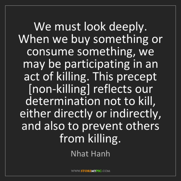Nhat Hanh: We must look deeply. When we buy something or consume...