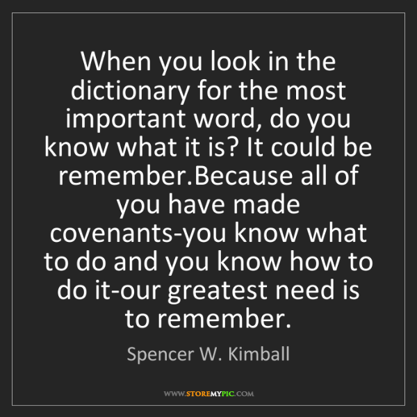 Spencer W. Kimball: When you look in the dictionary for the most important...