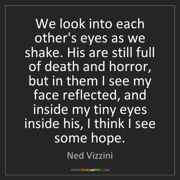 Ned Vizzini: We look into each other's eyes as we shake. His are still...