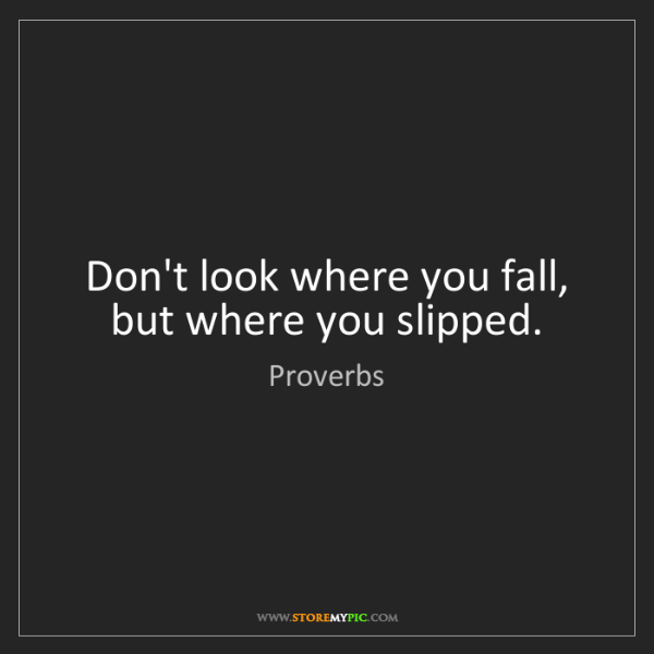 Proverbs: Don't look where you fall, but where you slipped.