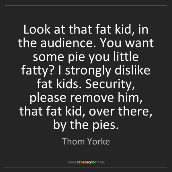 Thom Yorke: Look at that fat kid, in the audience. You want some...