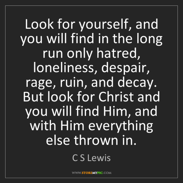 C S Lewis: Look for yourself, and you will find in the long run...