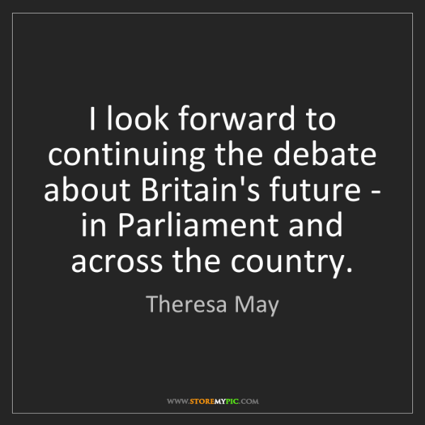 Theresa May: I look forward to continuing the debate about Britain's...