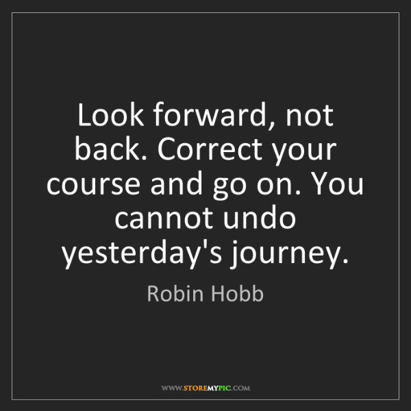 Robin Hobb: Look forward, not back. Correct your course and go on....