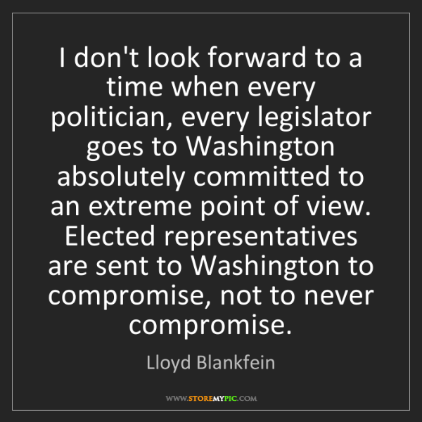 Lloyd Blankfein: I don't look forward to a time when every politician,...