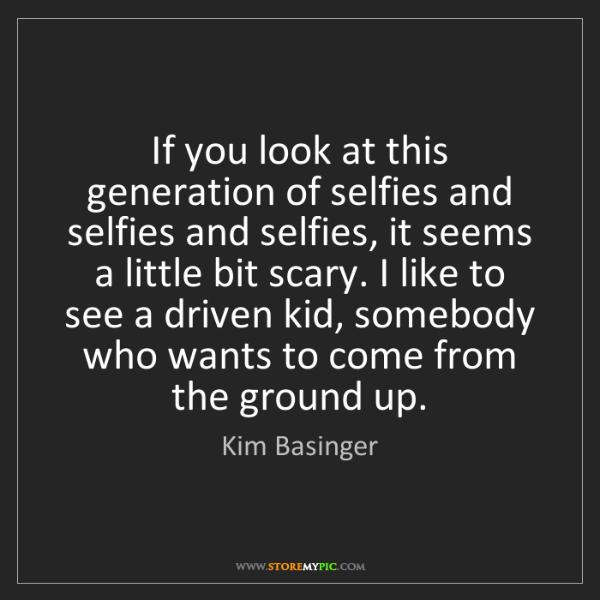 Kim Basinger: If you look at this generation of selfies and selfies...