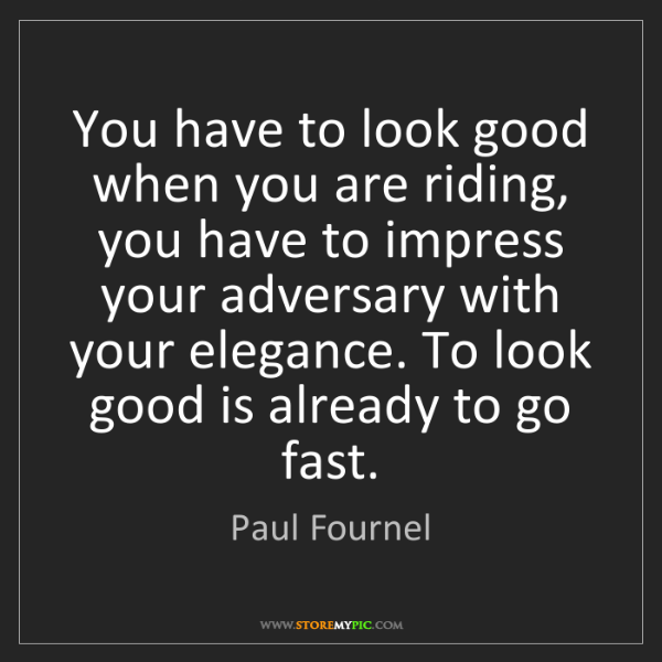 Paul Fournel: You have to look good when you are riding, you have to...