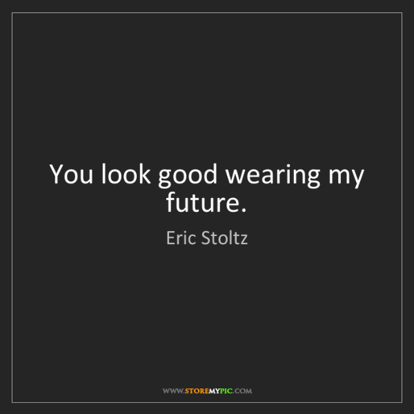 Eric Stoltz: You look good wearing my future.