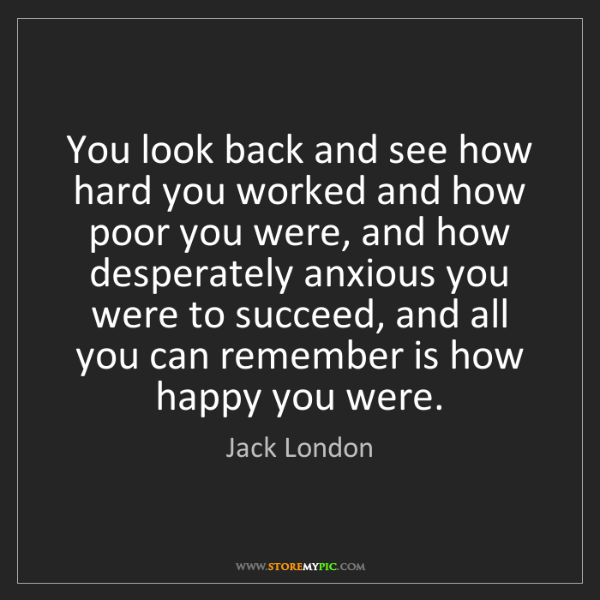 Jack London: You look back and see how hard you worked and how poor...