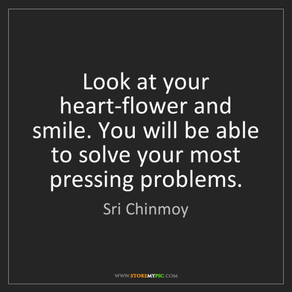 Sri Chinmoy: Look at your heart-flower and smile. You will be able...