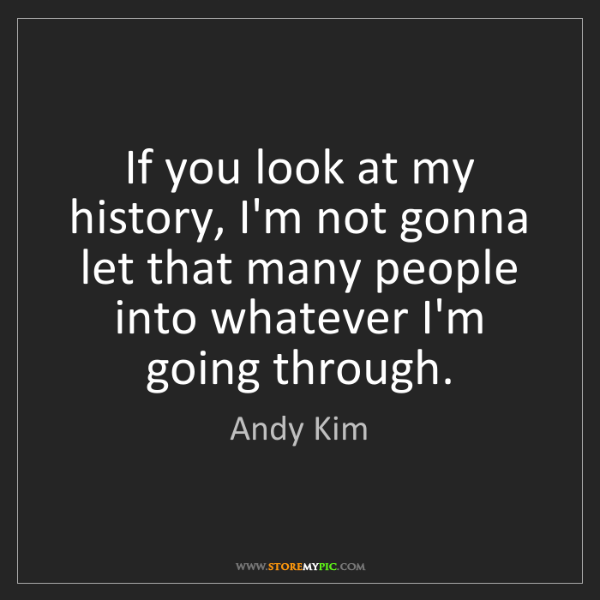 Andy Kim: If you look at my history, I'm not gonna let that many...