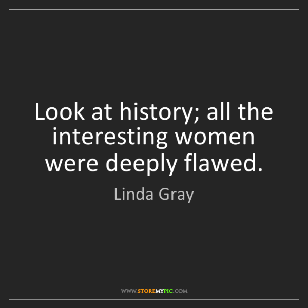 Linda Gray: Look at history; all the interesting women were deeply...
