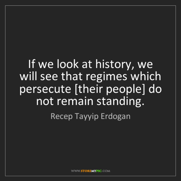Recep Tayyip Erdogan: If we look at history, we will see that regimes which...
