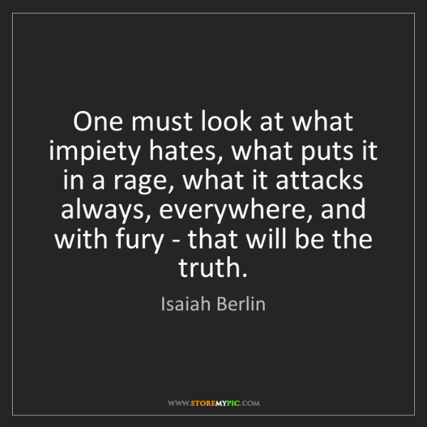 Isaiah Berlin: One must look at what impiety hates, what puts it in...