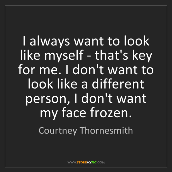 Courtney Thornesmith: I always want to look like myself - that's key for me....