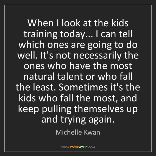Michelle Kwan: When I look at the kids training today... I can tell...
