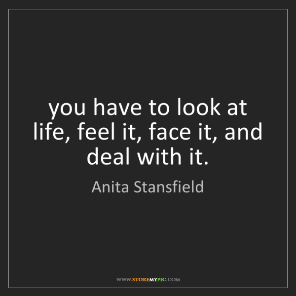 Anita Stansfield: you have to look at life, feel it, face it, and deal...