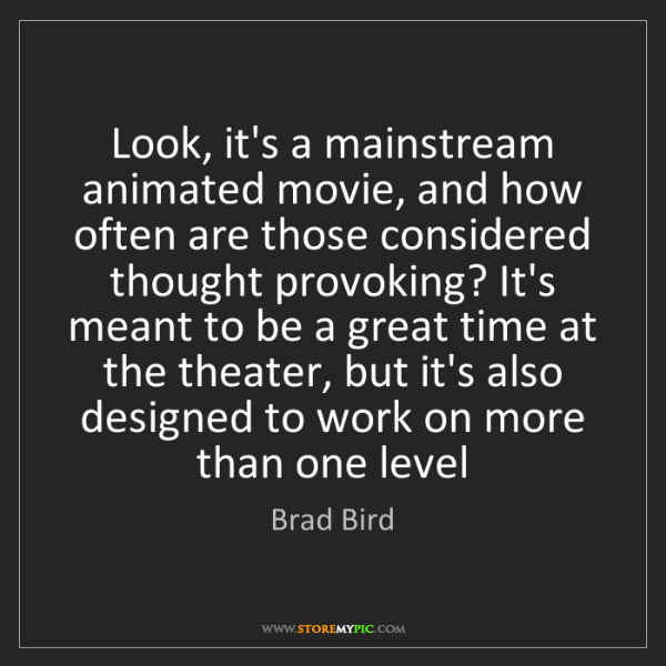 Brad Bird: Look, it's a mainstream animated movie, and how often...