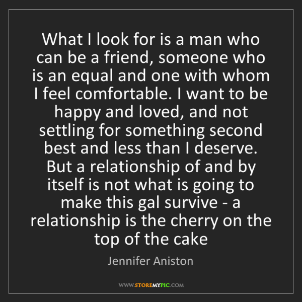 Jennifer Aniston: What I look for is a man who can be a friend, someone...