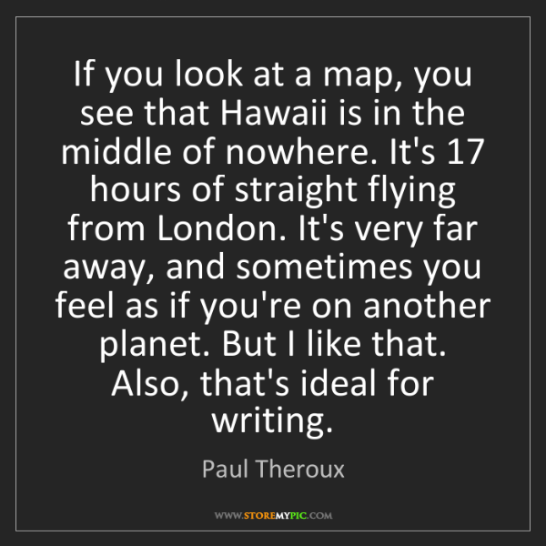 Paul Theroux: If you look at a map, you see that Hawaii is in the middle...