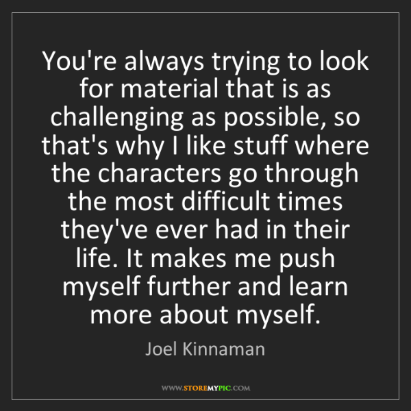 Quotes For Difficult Times In Life: Joel Kinnaman: You're Always Trying To Look For Material