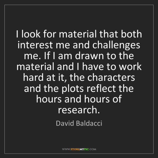 David Baldacci: I look for material that both interest me and challenges...