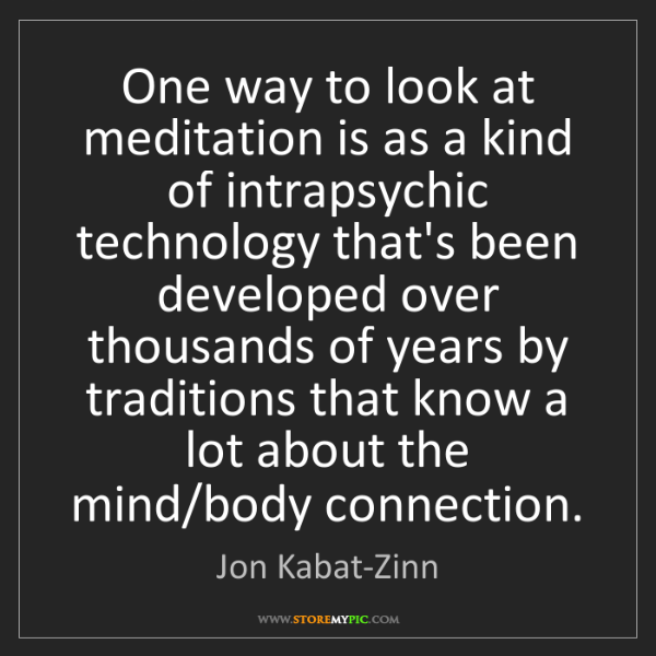 Jon Kabat-Zinn: One way to look at meditation is as a kind of intrapsychic...