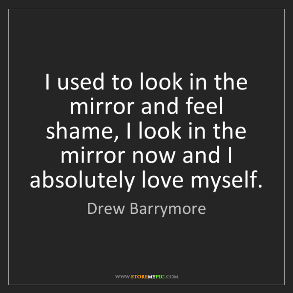 Drew Barrymore: I used to look in the mirror and feel shame, I look in...