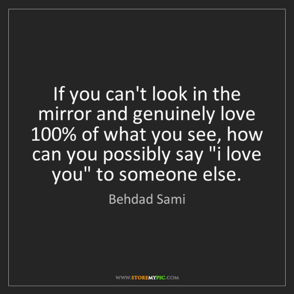 Behdad Sami: If you can't look in the mirror and genuinely love 100%...