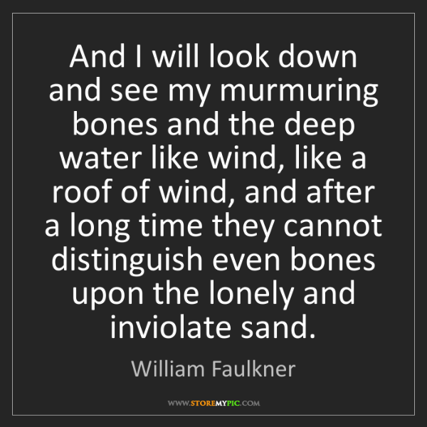 William Faulkner: And I will look down and see my murmuring bones and the...