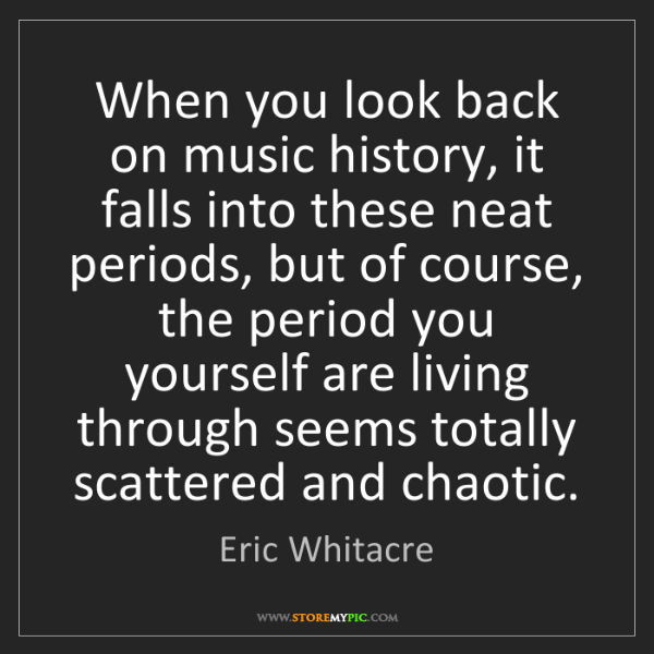 Eric Whitacre: When you look back on music history, it falls into these...