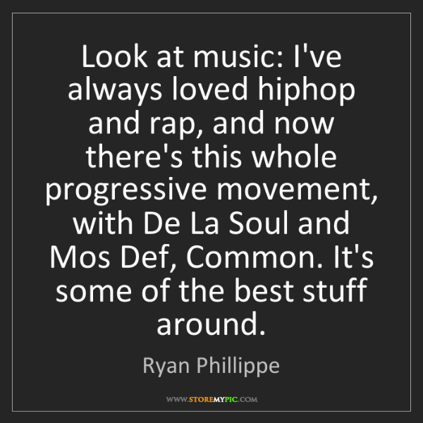 Ryan Phillippe: Look at music: I've always loved hiphop and rap, and...