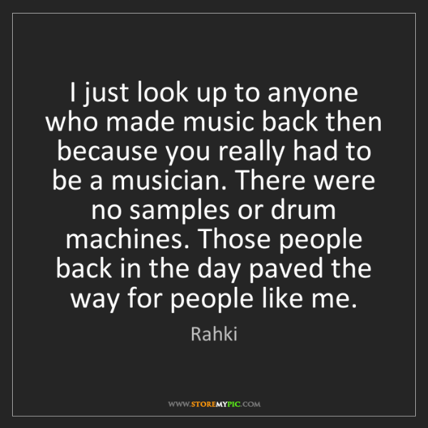 Rahki: I just look up to anyone who made music back then because...