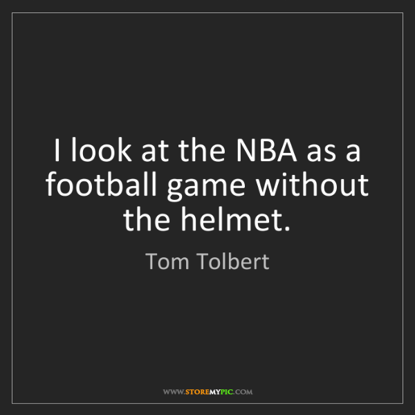 Tom Tolbert: I look at the NBA as a football game without the helmet.