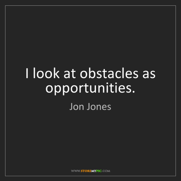 Jon Jones: I look at obstacles as opportunities.