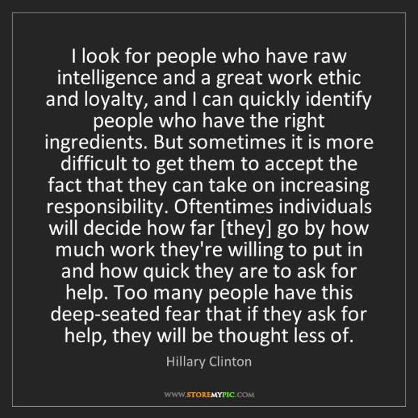 Hillary Clinton: I look for people who have raw intelligence and a great...