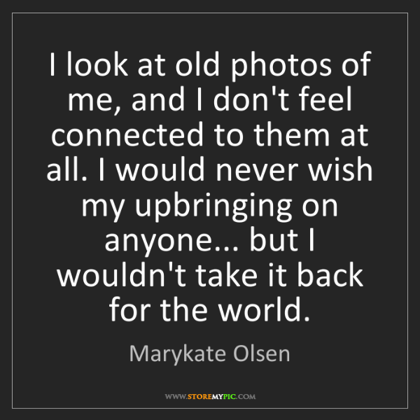 Marykate Olsen: I look at old photos of me, and I don't feel connected...