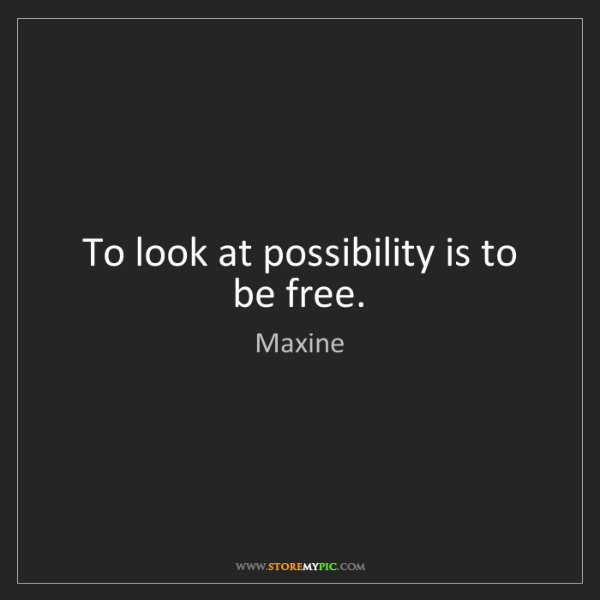 Maxine: To look at possibility is to be free.
