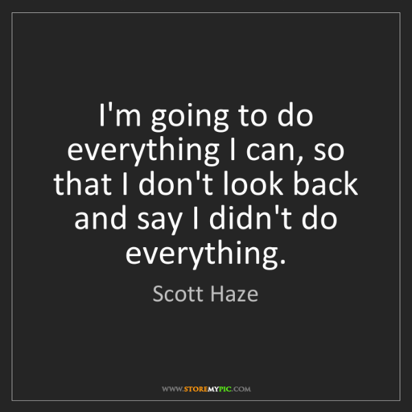 Scott Haze: I'm going to do everything I can, so that I don't look...