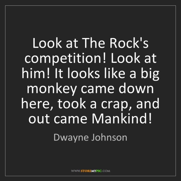 Dwayne Johnson: Look at The Rock's competition! Look at him! It looks...