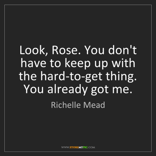 Richelle Mead: Look, Rose. You don't have to keep up with the hard-to-get...