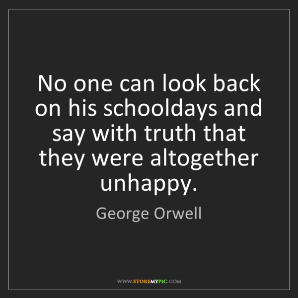 George Orwell: No one can look back on his schooldays and say with truth...