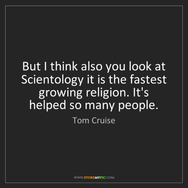 Tom Cruise: But I think also you look at Scientology it is the fastest...