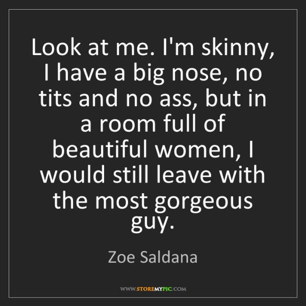 Zoe Saldana: Look at me. I'm skinny, I have a big nose, no tits and...