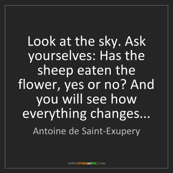 Antoine de Saint-Exupery: Look at the sky. Ask yourselves: Has the sheep eaten...