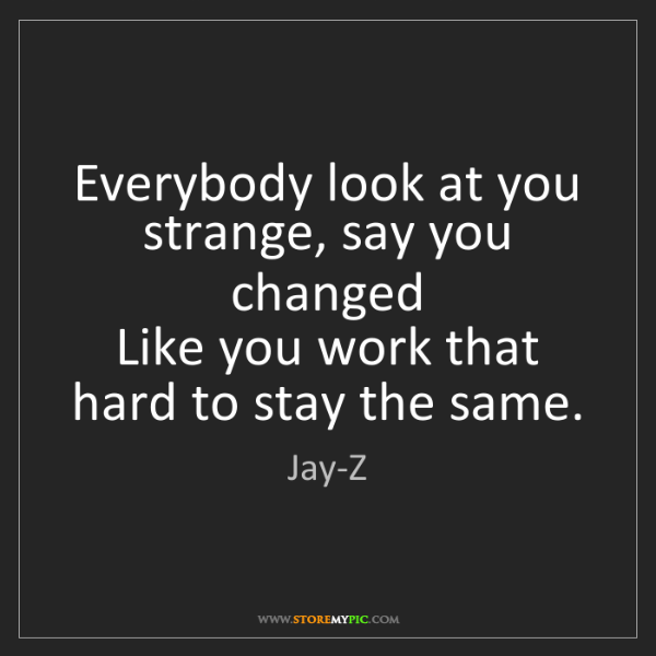 Jay-Z: Everybody look at you strange, say you changed   Like...